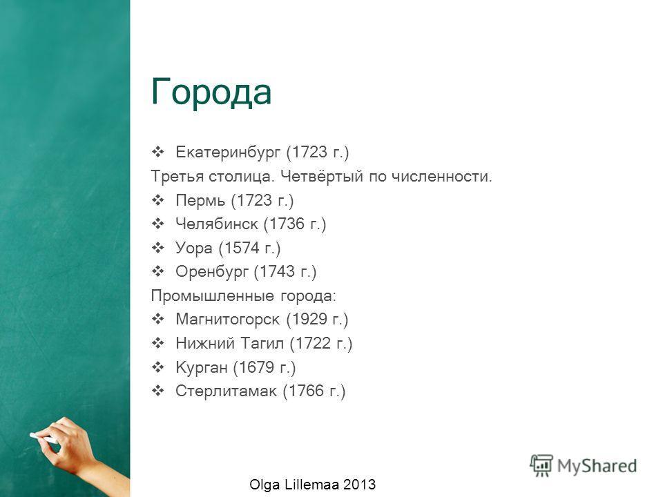 Города Екатеринбург (1723 г.) Третья столица. Четвёртый по численности. Пермь (1723 г.) Челябинск (1736 г.) Уора (1574 г.) Оренбург (1743 г.) Промышленные города: Магнитогорск (1929 г.) Нижний Тагил (1722 г.) Курган (1679 г.) Стерлитамак (1766 г.) Ol