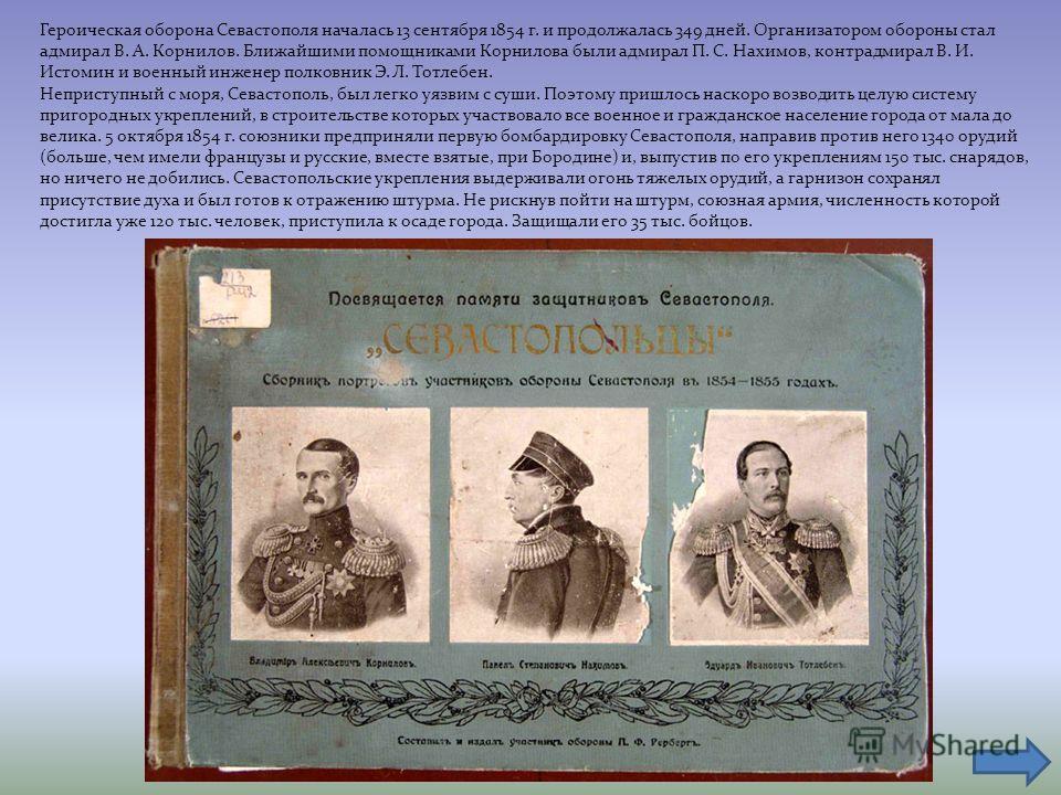 Героическая оборона Севастополя началась 13 сентября 1854 г. и продолжалась 349 дней. Организатором обороны стал адмирал В. А. Корнилов. Ближайшими помощниками Корнилова были адмирал П. С. Нахимов, контрадмирал В. И. Истомин и военный инженер полковн