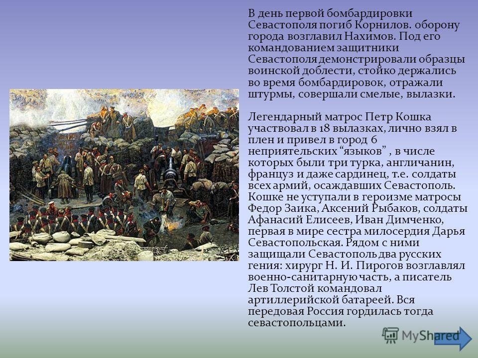 В день первой бомбардировки Севастополя погиб Корнилов. 0 борону города возглавил Нахимов. Под его командованием защитники Севастополя демонстрировали образцы воинской доблести, стойко держались во время бомбардировок, отражали штурмы, совершали смел