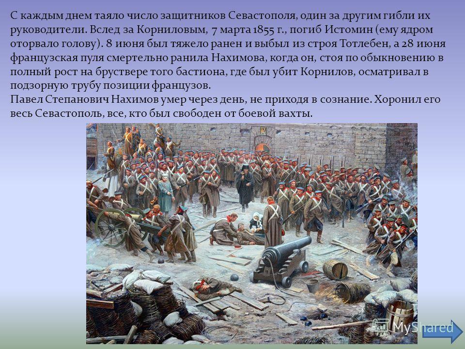 С каждым днем таяло число защитников Севастополя, один за другим гибли их руководители. Вслед за Корниловым, 7 марта 1855 г., погиб Истомин (ему ядром оторвало голову). 8 июня был тяжело ранен и выбыл из строя Тотлебен, а 28 июня французская пуля сме