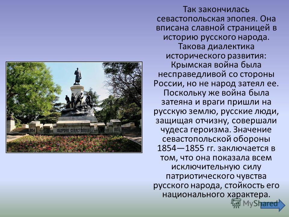 Так закончилась севастопольская эпопея. Она вписана славной страницей в историю русского народа. Такова диалектика исторического развития: Крымская война была несправедливой со стороны России, но не народ затеял ее. Поскольку же война была затеяна и