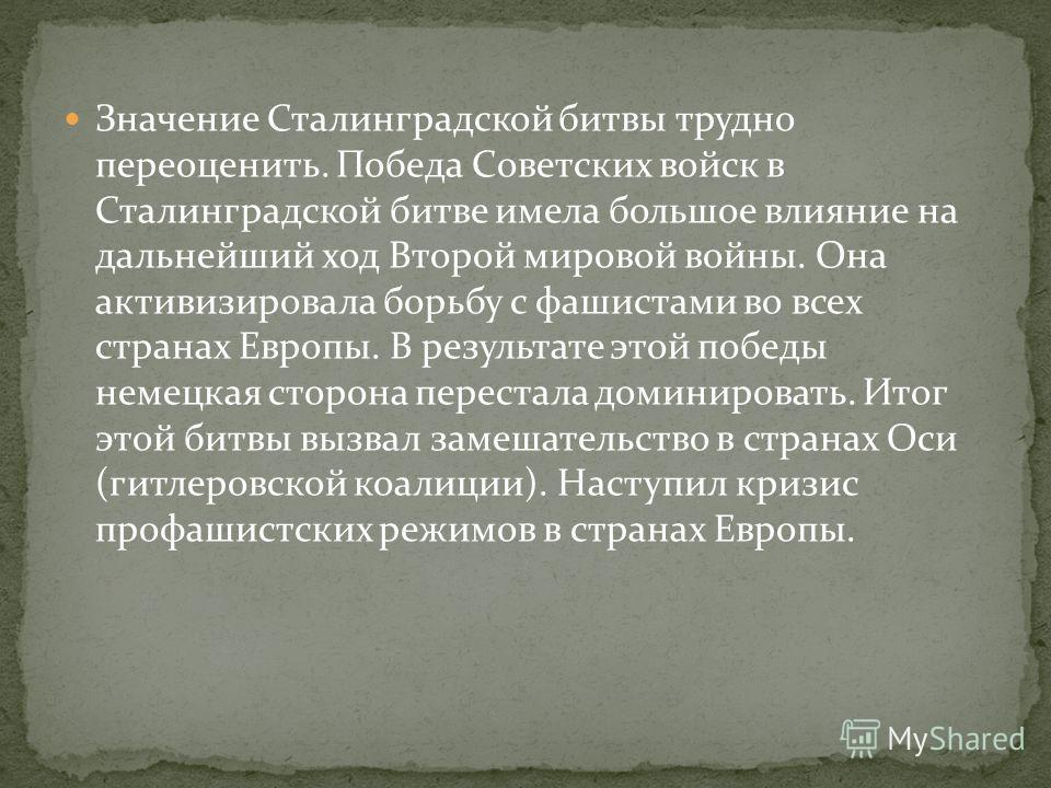 Значение Сталинградской битвы трудно переоценить. Победа Советских войск в Сталинградской битве имела большое влияние на дальнейший ход Второй мировой войны. Она активизировала борьбу с фашистами во всех странах Европы. В результате этой победы немец