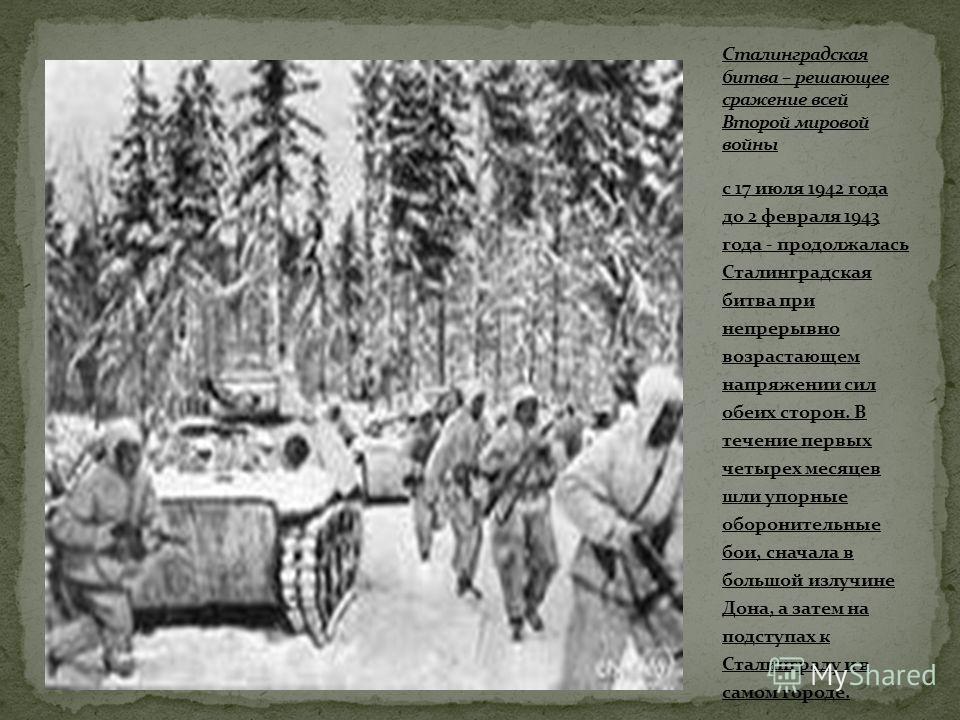 с 17 июля 1942 года до 2 февраля 1943 года - продолжалась Сталинградская битва при непрерывно возрастающем напряжении сил обеих сторон. В течение первых четырех месяцев шли упорные оборонительные бои, сначала в большой излучине Дона, а затем на подст