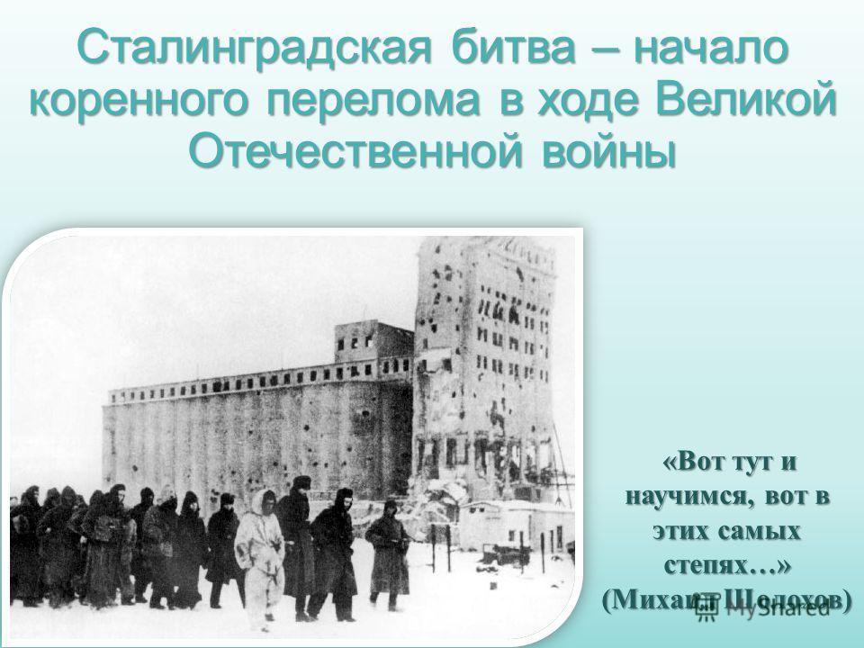 Сталинградская битва – начало коренного перелома в ходе Великой Отечественной войны «Вот тут и научимся, вот в этих самых степях…» «Вот тут и научимся, вот в этих самых степях…» (Михаил Шолохов)