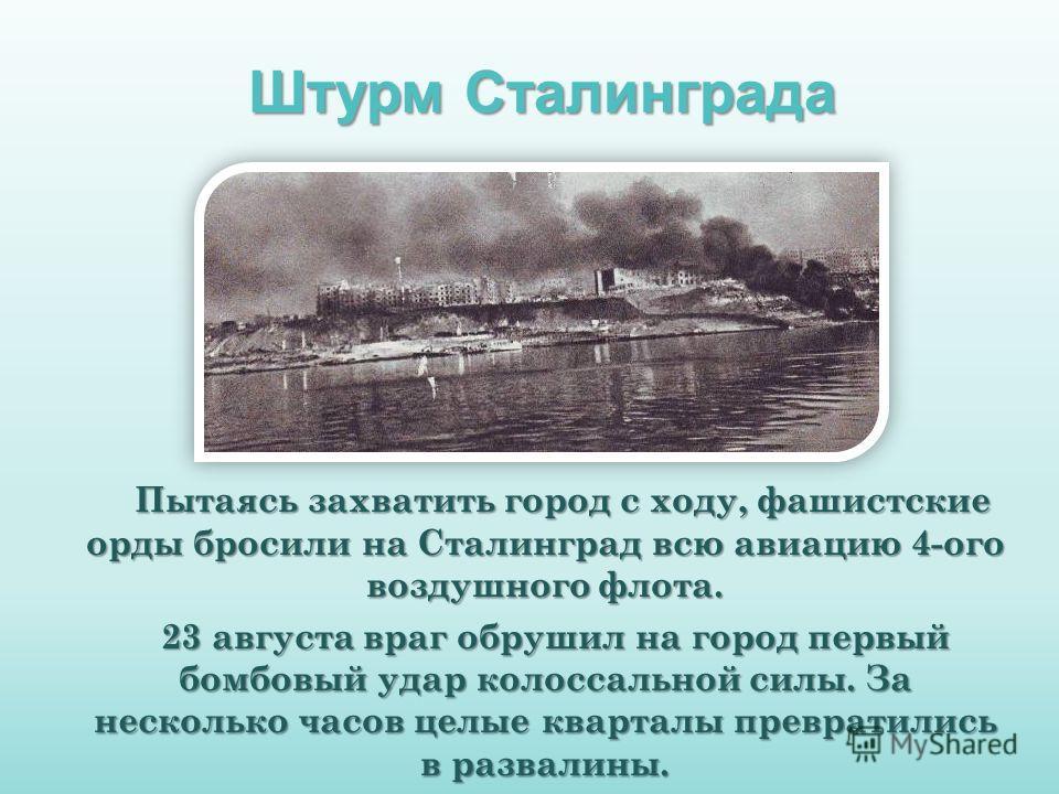 Пытаясь захватить город с ходу, фашистские орды бросили на Сталинград всю авиацию 4-ого воздушного флота. Пытаясь захватить город с ходу, фашистские орды бросили на Сталинград всю авиацию 4-ого воздушного флота. 23 августа враг обрушил на город первы