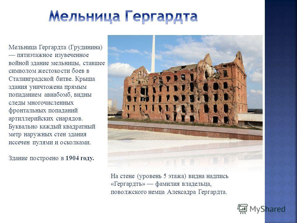 Мельница Гергардта (Грудинина) пятиэтажное изувеченное войной здание мельницы, ставшее символом жестокости боев в Сталинградской битве. Крыша здания уничтожена прямым попаданием авиабомб, видны следы многочисленных фронтальных попаданий артиллерийски