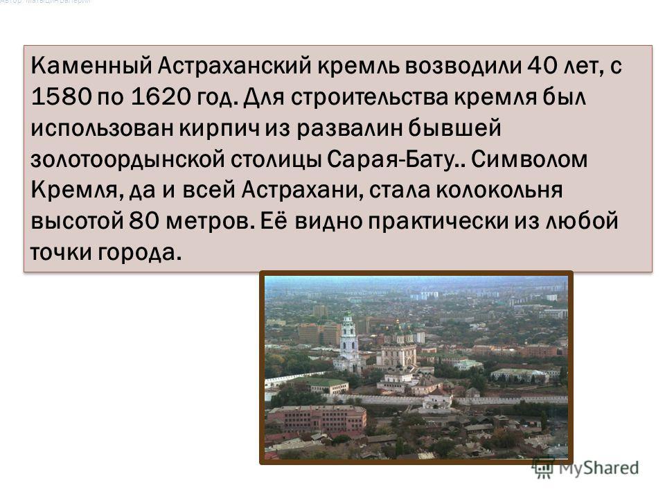 Каменный Астраханский кремль возводили 40 лет, с 1580 по 1620 год. Для строительства кремля был использован кирпич из развалин бывшей золотоордынской столицы Сарая-Бату.. Символом Кремля, да и всей Астрахани, стала колокольня высотой 80 метров. Её ви