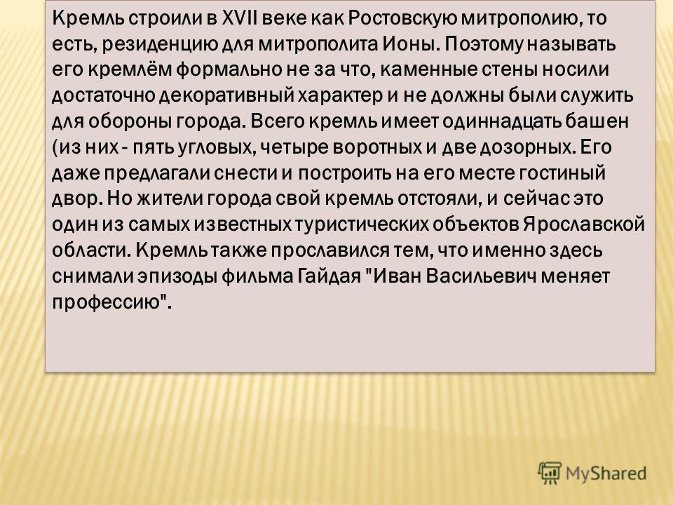 Кремль строили в XVII веке как Ростовскую митрополию, то есть, резиденцию для митрополита Ионы. Поэтому называть его кремлём формально не за что, каменные стены носили достаточно декоративный характер и не должны были служить для обороны города. Всег