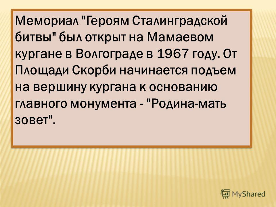 Мемориал Героям Сталинградской битвы был открыт на Мамаевом кургане в Волгограде в 1967 году. От Площади Скорби начинается подъем на вершину кургана к основанию главного монумента - Родина-мать зовет.