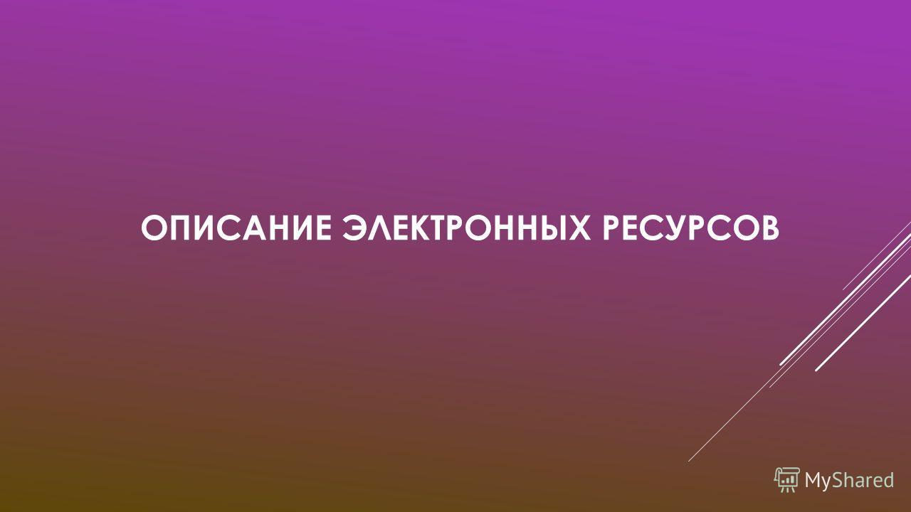 ОПИСАНИЕ ЭЛЕКТРОННЫХ РЕСУРСОВ