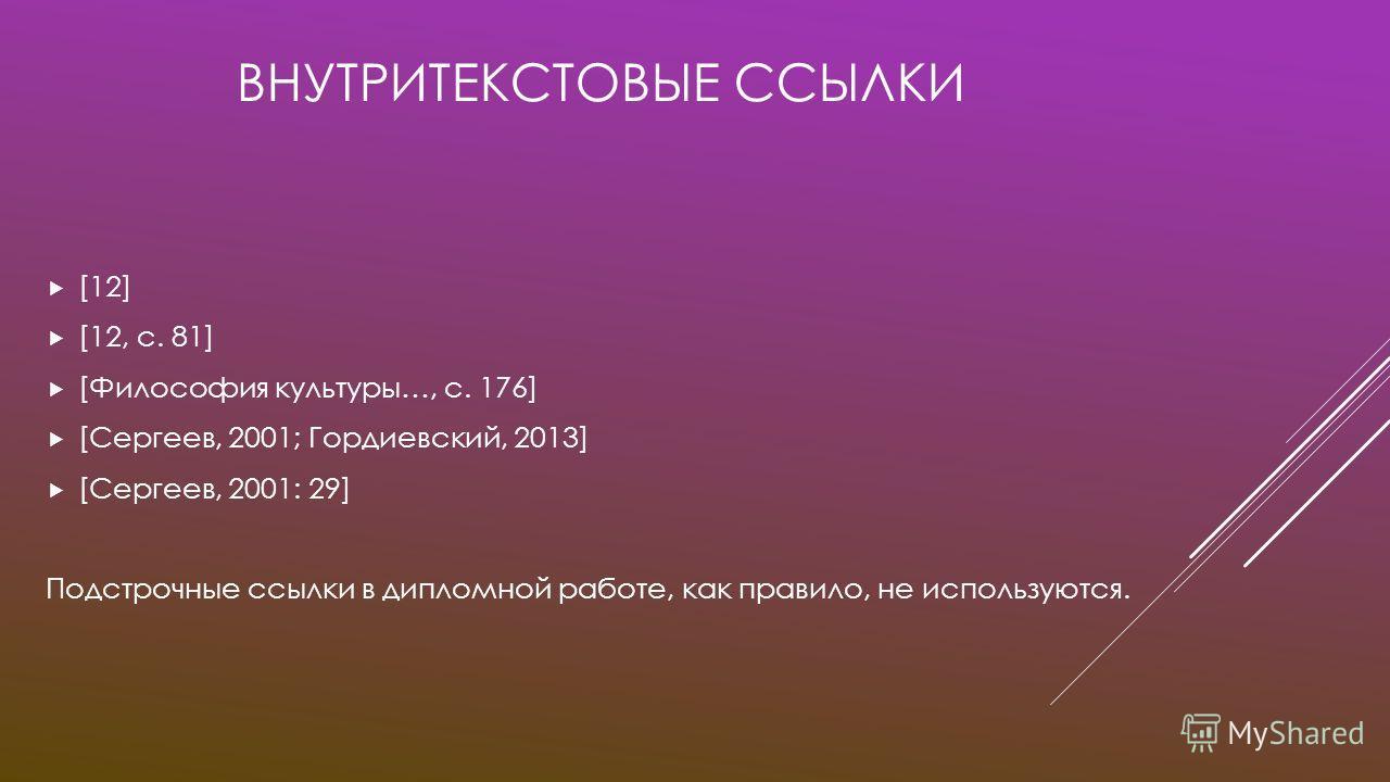 ВНУТРИТЕКСТОВЫЕ ССЫЛКИ [12] [12, c. 81] [Философия культуры…, с. 176] [Сергеев, 2001; Гордиевский, 2013] [Сергеев, 2001: 29] Подстрочные ссылки в дипломной работе, как правило, не используются.