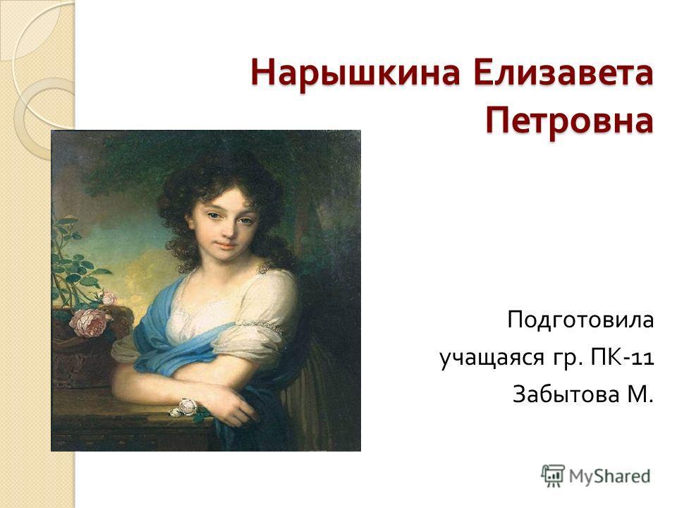 Нарышкина Елизавета Петровна Подготовила учащаяся гр. ПК -11 Забытова М.