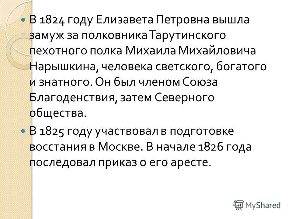 В 1824 году Елизавета Петровна вышла замуж за полковника Тарутинского пехотного полка Михаила Михайловича Нарышкина, человека светского, богатого и знатного. Он был членом Союза Благоденствия, затем Северного общества. В 1825 году участвовал в подгот