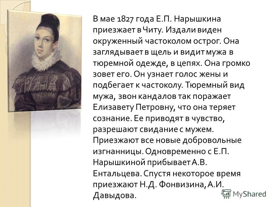 В мае 1827 года Е. П. Нарышкина приезжает в Читу. Издали виден окруженный частоколом острог. Она заглядывает в щель и видит мужа в тюремной одежде, в цепях. Она громко зовет его. Он узнает голос жены и подбегает к частоколу. Тюремный вид мужа, звон к