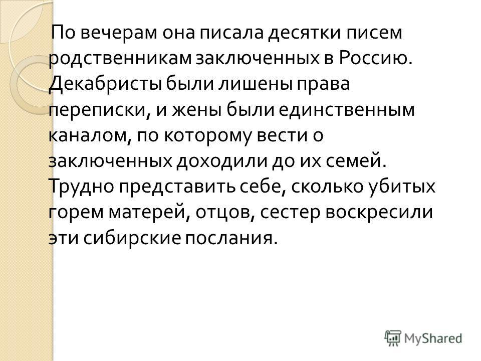 По вечерам она писала десятки писем родственникам заключенных в Россию. Декабристы были лишены права переписки, и жены были единственным каналом, по которому вести о заключенных доходили до их семей. Трудно представить себе, сколько убитых горем мате