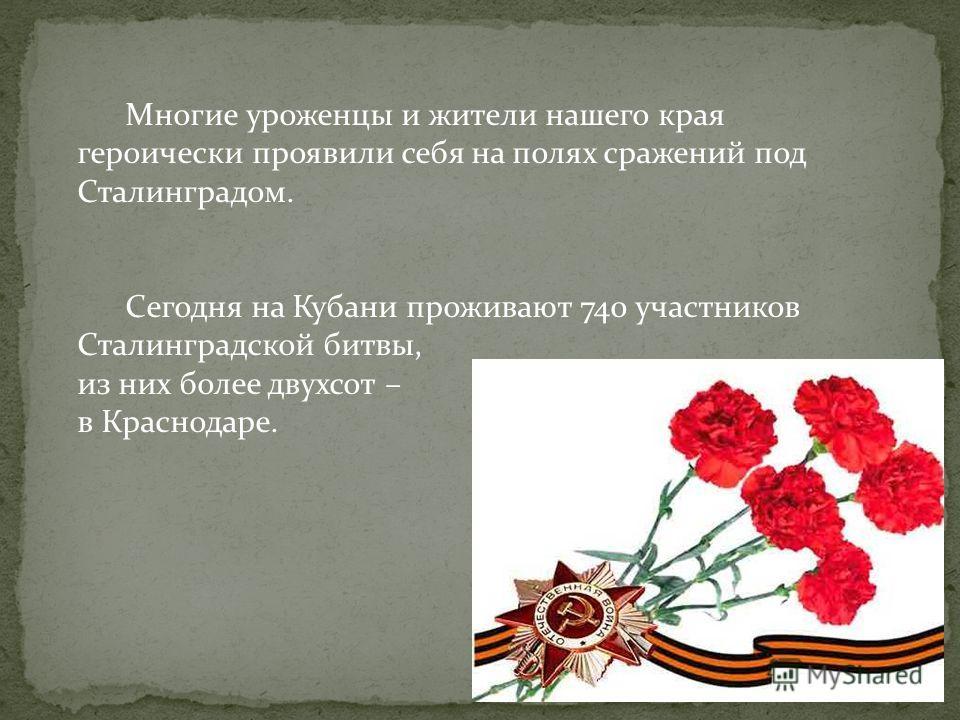 Многие уроженцы и жители нашего края героически проявили себя на полях сражений под Сталинградом. Сегодня на Кубани проживают 740 участников Сталинградской битвы, из них более двухсот – в Краснодаре.