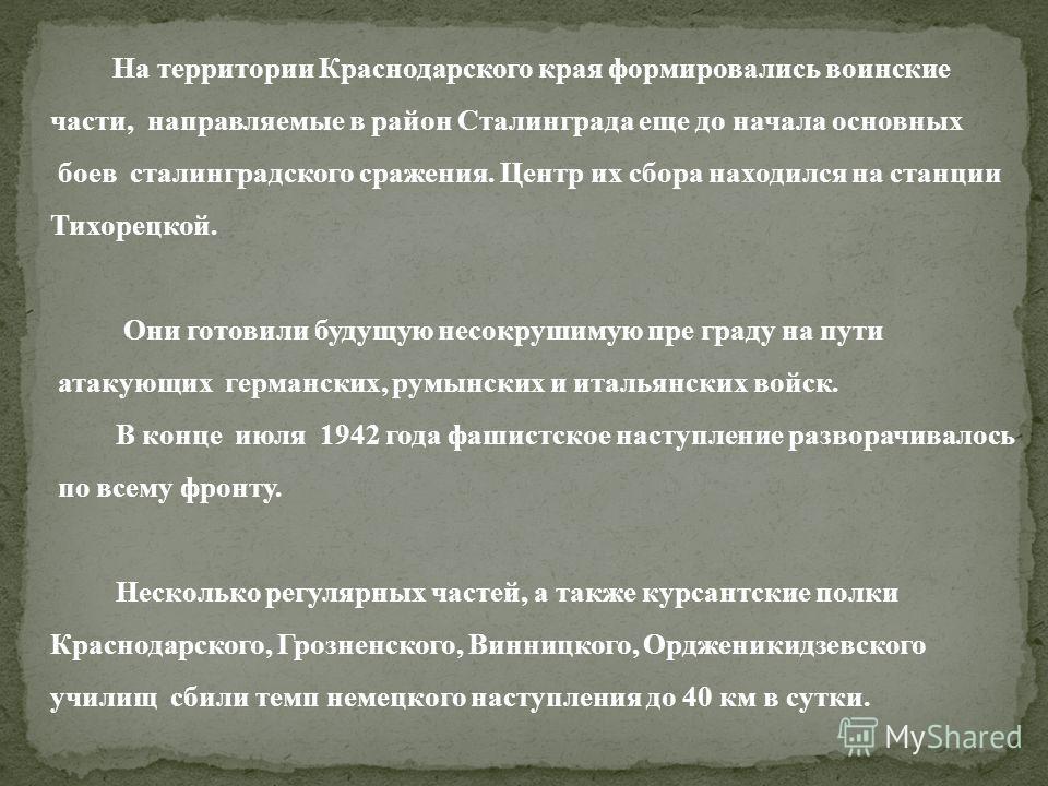 На территории Краснодарского края формировались воинские части, направляемые в район Сталинграда еще до начала основных боев сталинградского сражения. Центр их сбора находился на станции Тихорецкой. Они готовили будущую несокрушимую пре граду на пути