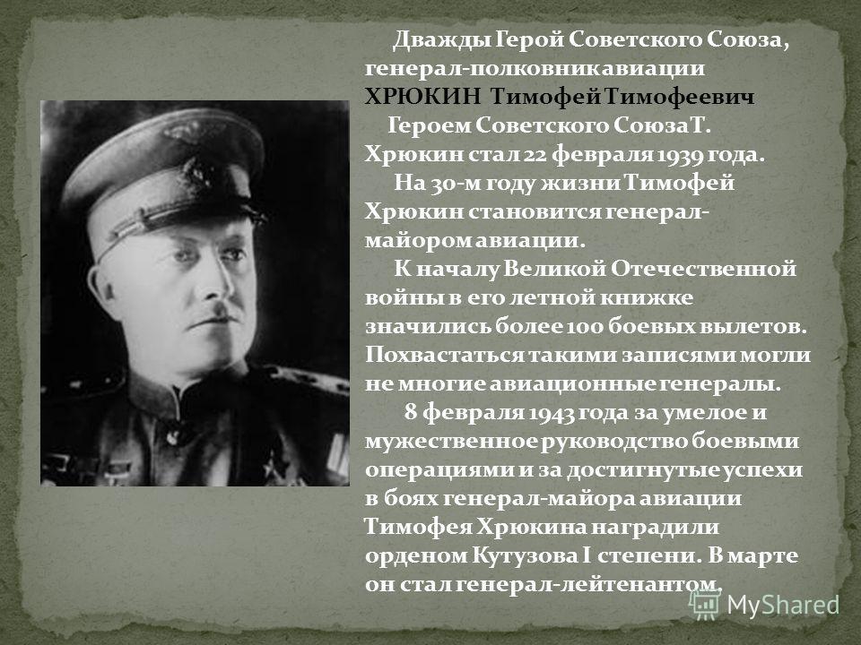 Дважды Герой Советского Союза, генерал-полковник авиации ХРЮКИН Тимофей Тимофеевич Героем Советского Союза Т. Хрюкин стал 22 февраля 1939 года. На 30-м году жизни Тимофей Хрюкин становится генерал- майором авиации. К началу Великой Отечественной войн