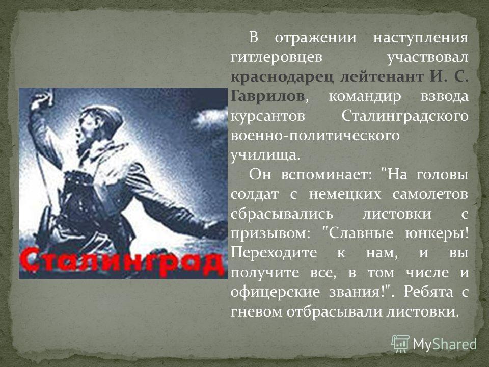 В отражении наступления гитлеровцев участвовал краснодарец лейтенант И. С. Гаврилов, командир взвода курсантов Сталинградского военно-политического училища. Он вспоминает: