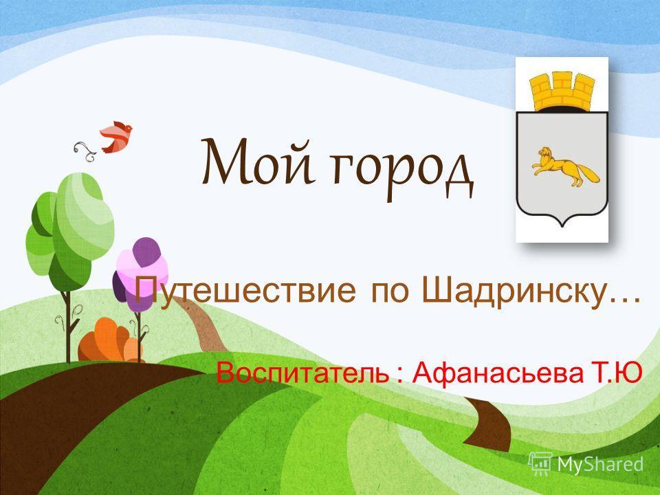 Мой город Путешествие по Шадринску… Воспитатель : Афанасьева Т.Ю