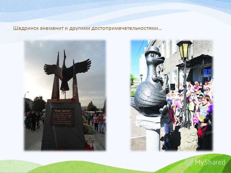Шадринск знаменит и другими достопримечательностями…