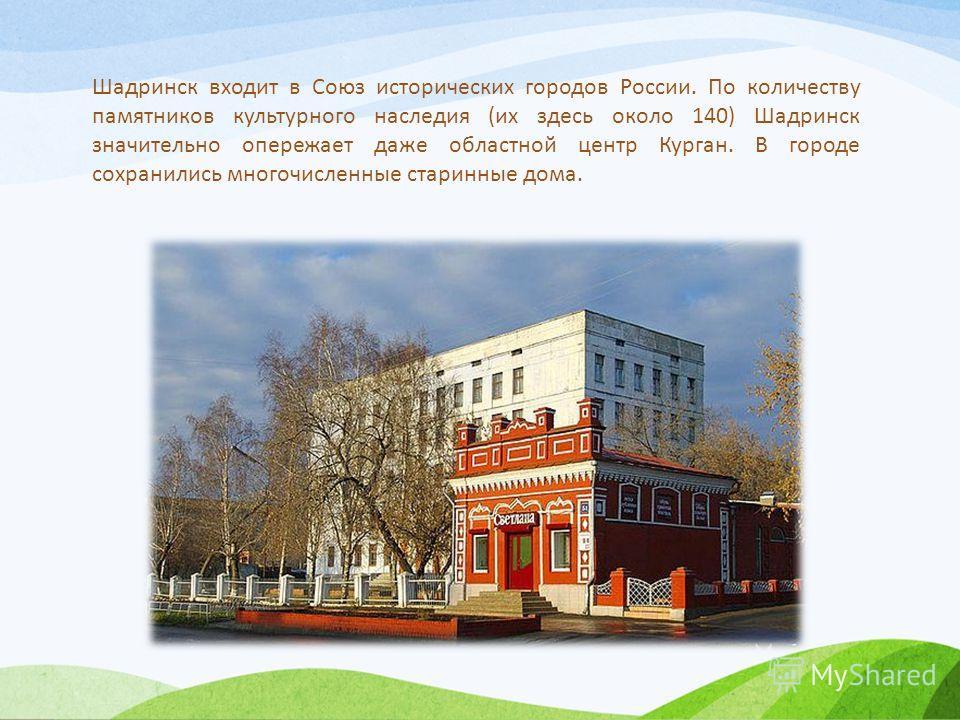 Шадринск входит в Союз исторических городов России. По количеству памятников культурного наследия (их здесь около 140) Шадринск значительно опережает даже областной центр Курган. В городе сохранились многочисленные старинные дома.