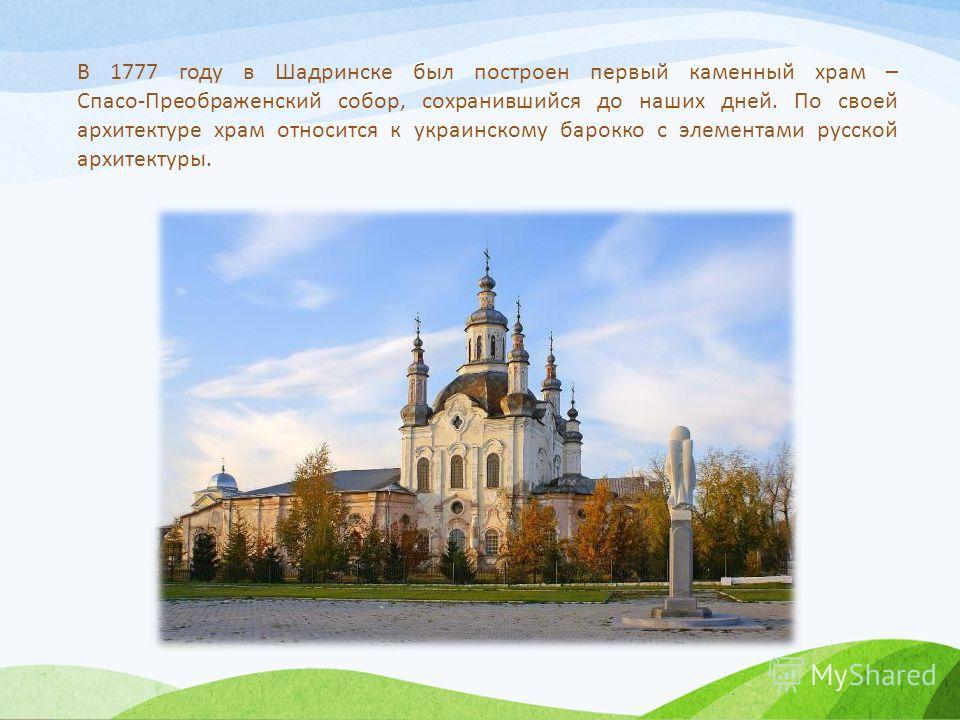 В 1777 году в Шадринске был построен первый каменный храм – Спасо-Преображенский собор, сохранившийся до наших дней. По своей архитектуре храм относится к украинскому барокко с элементами русской архитектуры.