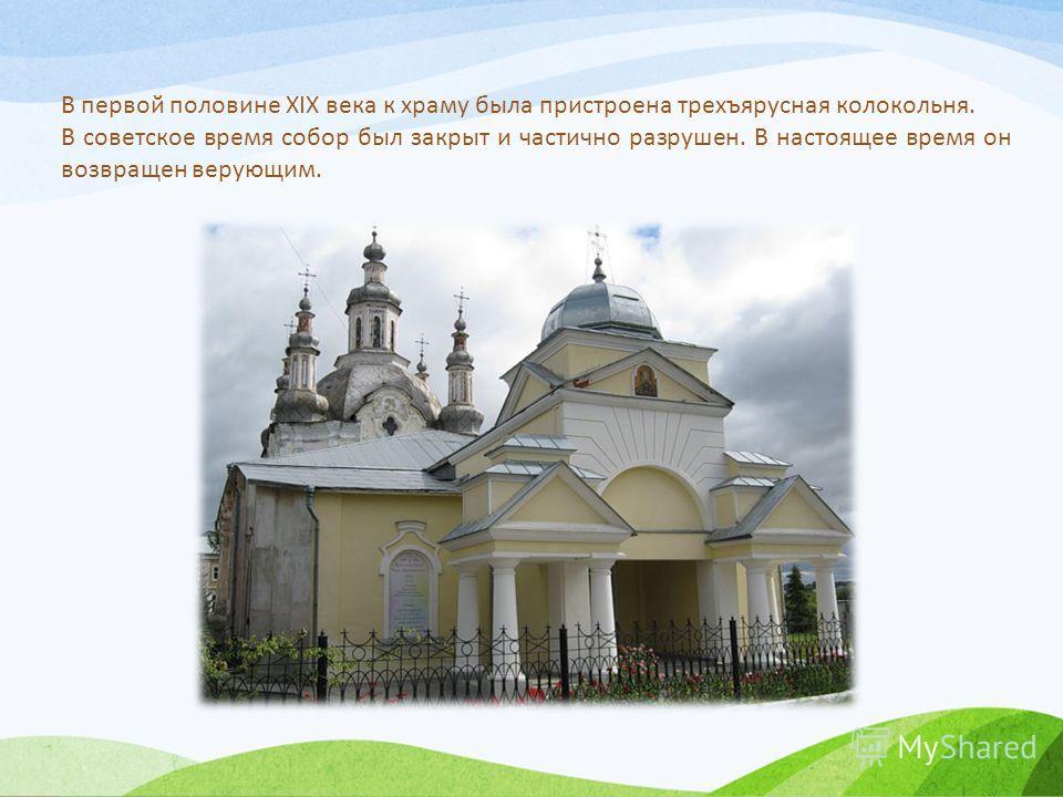 В первой половине XIX века к храму была пристроена трехъярусная колокольня. В советское время собор был закрыт и частично разрушен. В настоящее время он возвращен верующим.