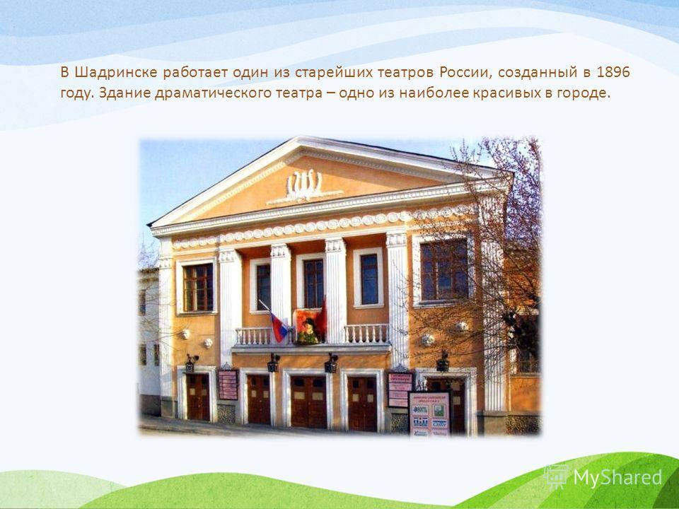 В Шадринске работает один из старейших театров России, созданный в 1896 году. Здание драматического театра – одно из наиболее красивых в городе.