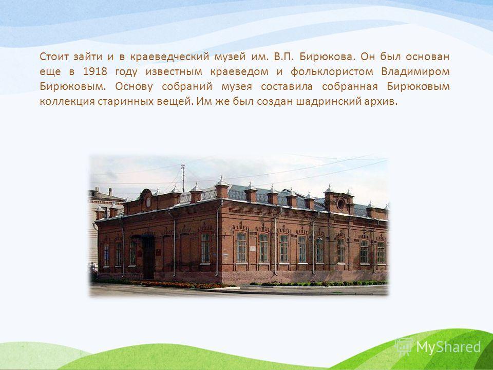 Стоит зайти и в краеведческий музей им. В.П. Бирюкова. Он был основан еще в 1918 году известным краеведом и фольклористом Владимиром Бирюковым. Основу собраний музея составила собранная Бирюковым коллекция старинных вещей. Им же был создан шадринский