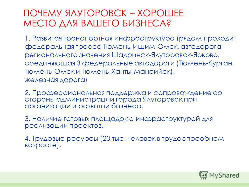 ПОЧЕМУ ЯЛУТОРОВСК – ХОРОШЕЕ МЕСТО ДЛЯ ВАШЕГО БИЗНЕСА? 1. Развитая транспортная инфраструктура (рядом проходит федеральная трасса Тюмень-Ишим-Омск, автодорога регионального значения Шадринск-Ялуторовск-Ярково, соединяющая 3 федеральные автодороги (Тюм