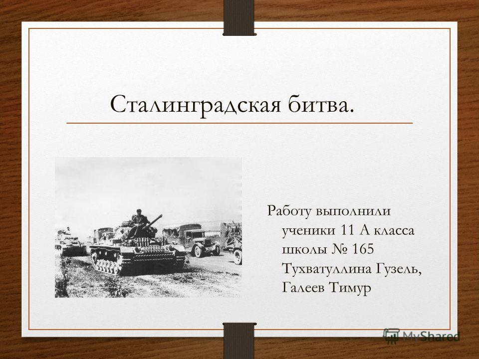 Сталинградская битва. Работу выполнили ученики 11 А класса школы 165 Тухватуллина Гузель, Галеев Тимур