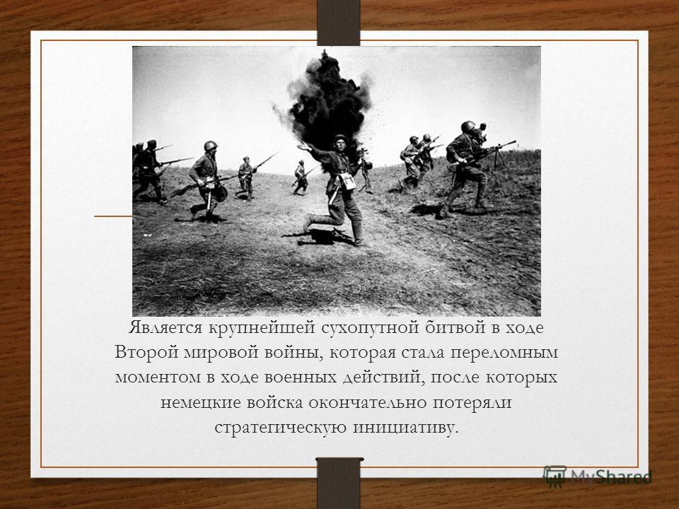 Является крупнейшей сухопутной битвой в ходе Второй мировой войны, которая стала переломным моментом в ходе военных действий, после которых немецкие войска окончательно потеряли стратегическую инициативу.