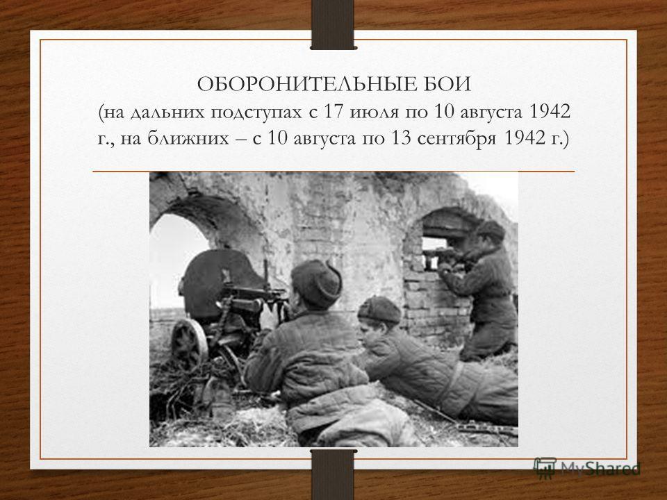 ОБОРОНИТЕЛЬНЫЕ БОИ (на дальних подступах с 17 июля по 10 августа 1942 г., на ближних – с 10 августа по 13 сентября 1942 г.)
