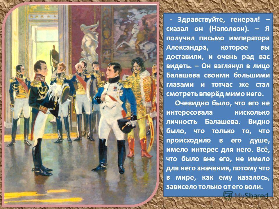 - Здравствуйте, генерал! – сказал он (Наполеон). – Я получил письмо императора Александра, которое вы доставили, и очень рад вас видеть. – Он взглянул в лицо Балашева своими большими глазами и тотчас же стал смотреть вперёд мимо него. Очевидно было,