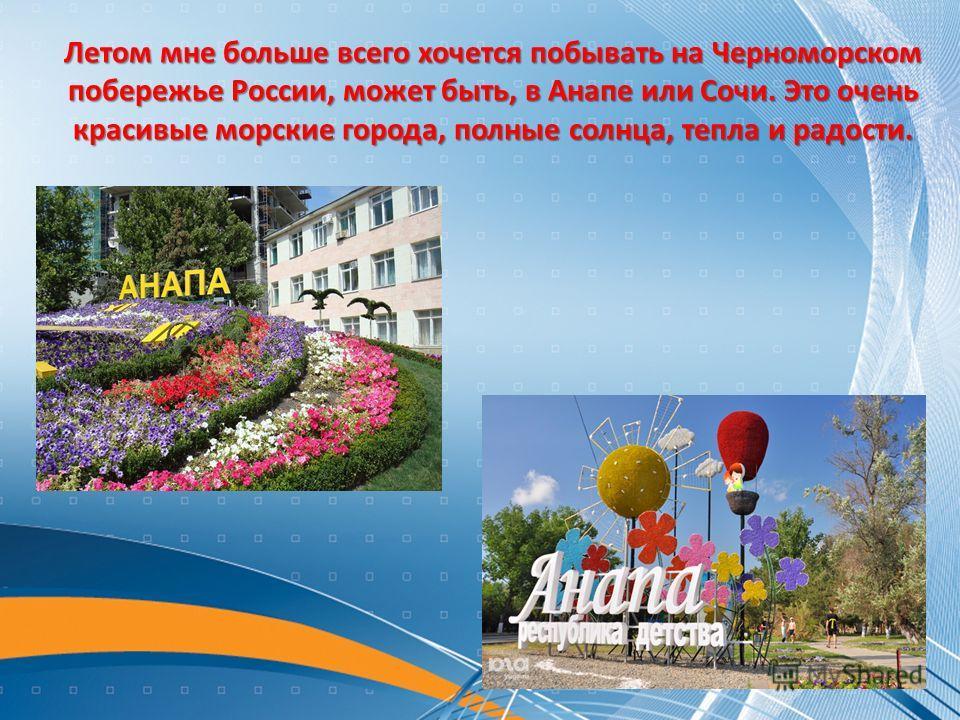 Летом мне больше всего хочется побывать на Черноморском побережье России, может быть, в Анапе или Сочи. Это очень красивые морские города, полные солнца, тепла и радости.