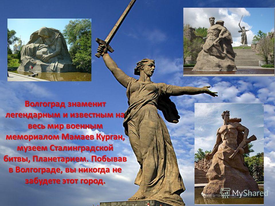 Волгоград знаменит легендарным и известным на весь мир военным мемориалом Мамаев Курган, музеем Сталинградской битвы, Планетарием. Побывав в Волгограде, вы никогда не забудете этот город.