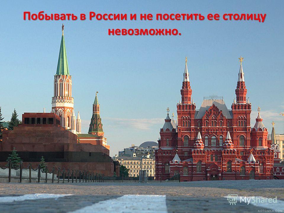 Побывать в России и не посетить ее столицу невозможно.