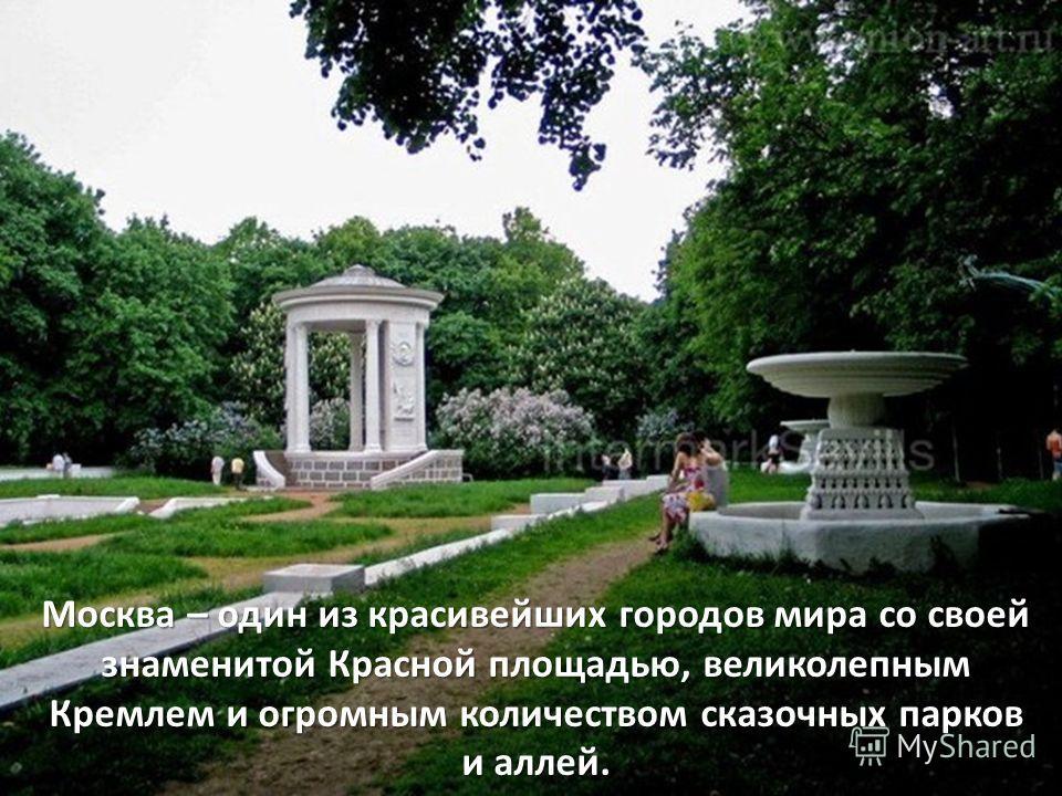Москва – один из красивейших городов мира со своей знаменитой Красной площадью, великолепным Кремлем и огромным количеством сказочных парков и аллей.