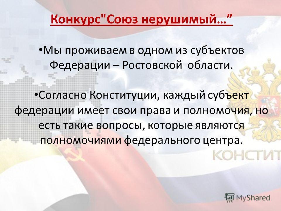КонкурсСоюз нерушимый… Мы проживаем в одном из субъектов Федерации – Ростовской области. Согласно Конституции, каждый субъект федерации имеет свои права и полномочия, но есть такие вопросы, которые являются полномочиями федерального центра.