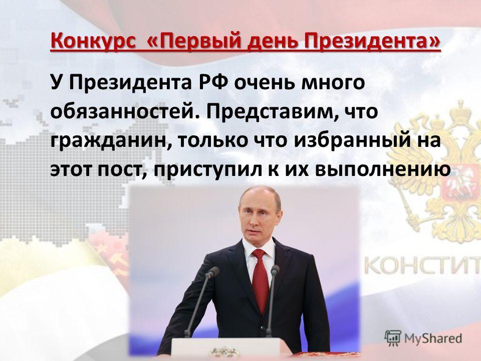 Конкурс «Первый день Президента» У Президента РФ очень много обязанностей. Представим, что гражданин, только что избранный на этот пост, приступил к их выполнению