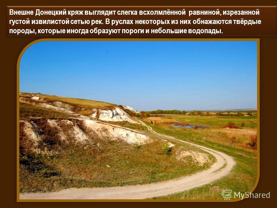 Внешне Донецкий кряж выглядит слегка всхолмлённой равниной, изрезанной густой извилистой сетью рек. В руслах некоторых из них обнажаются твёрдые породы, которые иногда образуют пороги и небольшие водопады.