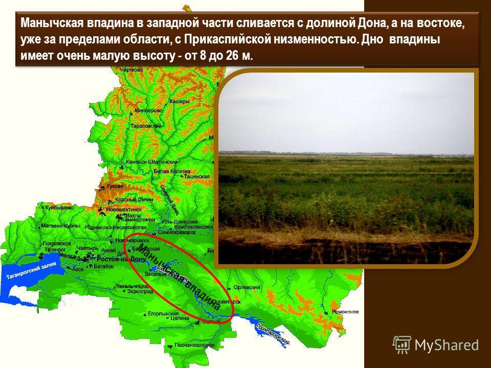Манычская впадина в западной части сливается с долиной Дона, а на востоке, уже за пределами области, с Прикаспийской низменностью. Дно впадины имеет очень малую высоту - от 8 до 26 м. Манычская впадина