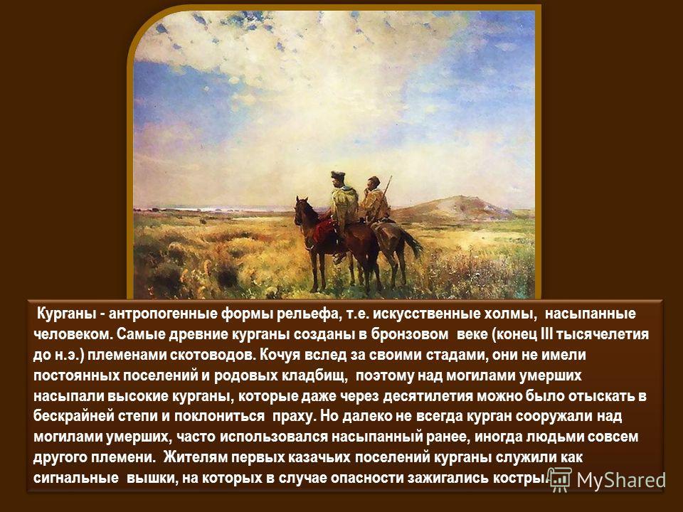 Курганы - антропогенные формы рельефа, т.е. искусственные холмы, насыпанные человеком. Самые древние курганы созданы в бронзовом веке (конец III тысячелетия до н.э.) племенами скотоводов. Кочуя вслед за своими стадами, они не имели постоянных поселен