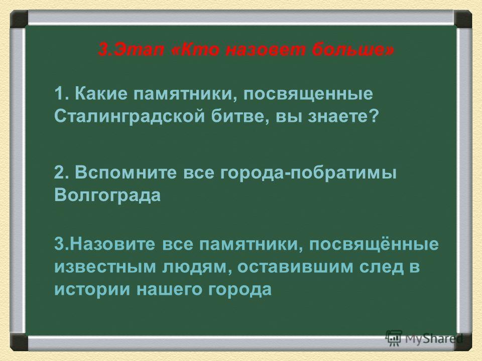 3. Этап «Кто назовет больше» 1. Какие памятники, посвященные Сталинградской битве, вы знаете? 2. Вспомните все города-побратимы Волгограда 3. Назовите все памятники, посвящённые известным людям, оставившим след в истории нашего города