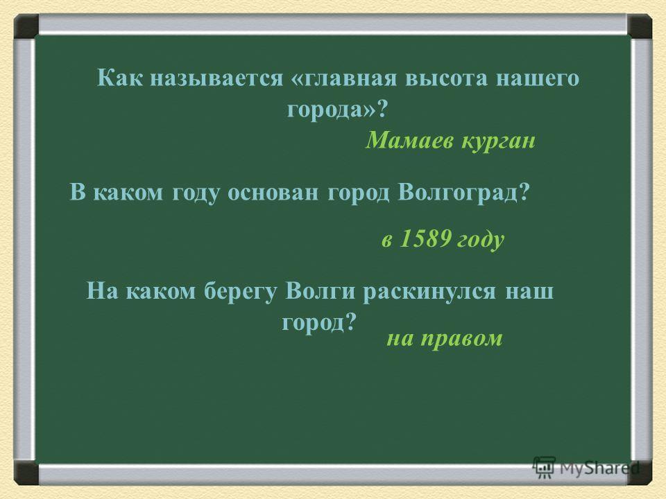 Как называется «главная высота нашего города»? Мамаев курган В каком году основан город Волгоград? в 1589 году На каком берегу Волги раскинулся наш город? на правом