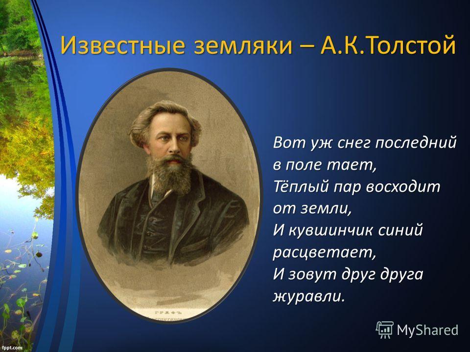 Известные земляки – А.К.Толстой Вот уж снег последний в поле тает, Тёплый пар восходит от земли, И кувшинчик синий расцветает, И зовут друг друга журавли.