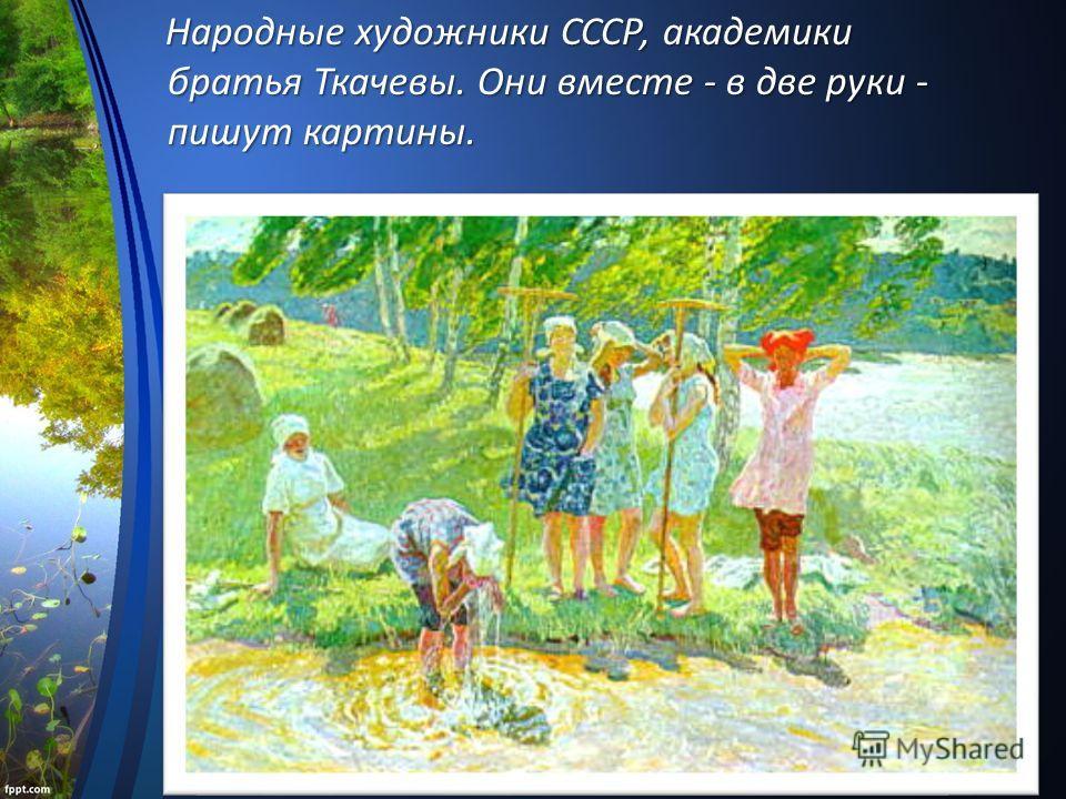 Народные художники СССР, академики братья Ткачевы. Они вместе - в две руки - пишут картины. Народные художники СССР, академики братья Ткачевы. Они вместе - в две руки - пишут картины.