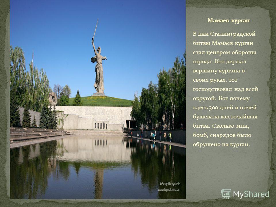 В дни Сталинградской битвы Мамаев курган стал центром обороны города. Кто держал вершину кургана в своих руках, тот господствовал над всей округой. Вот почему здесь 300 дней и ночей бушевала жесточайшая битва. Сколько мин, бомб, снарядов было обрушен