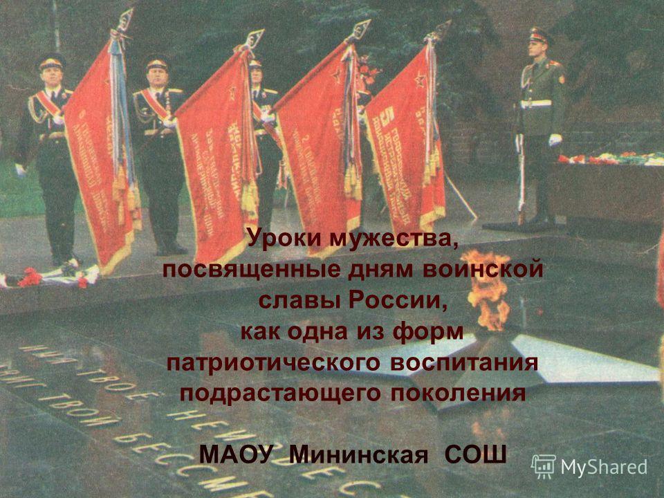 Уроки мужества, посвященные дням воинской славы России, как одна из форм патриотического воспитания подрастающего поколения МАОУ Мининская СОШ